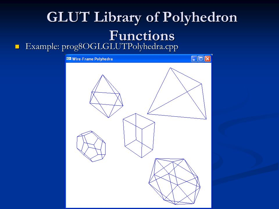 GLUT Library of Polyhedron Functions Example: prog8OGLGLUTPolyhedra.cpp Example: prog8OGLGLUTPolyhedra.cpp