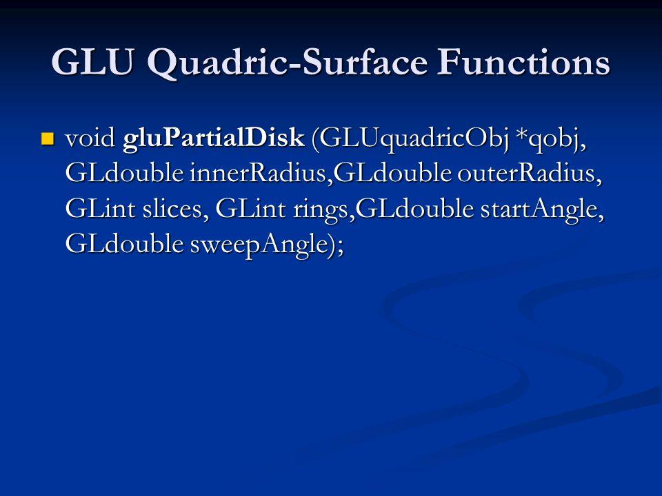GLU Quadric-Surface Functions void gluPartialDisk (GLUquadricObj *qobj, GLdouble innerRadius,GLdouble outerRadius, GLint slices, GLint rings,GLdouble