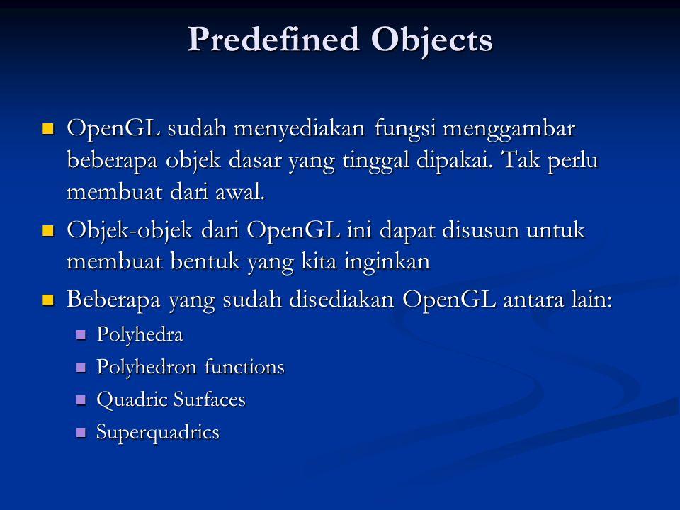 Predefined Objects OpenGL sudah menyediakan fungsi menggambar beberapa objek dasar yang tinggal dipakai. Tak perlu membuat dari awal. OpenGL sudah men