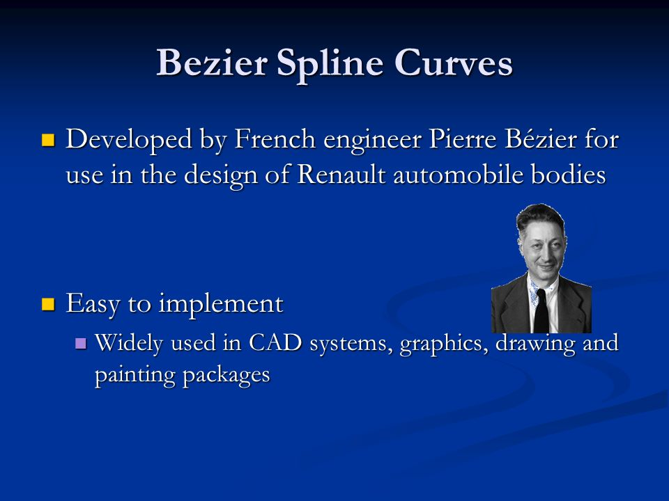 Bezier Spline Curves Developed by French engineer Pierre Bézier for use in the design of Renault automobile bodies Developed by French engineer Pierre Bézier for use in the design of Renault automobile bodies Easy to implement Easy to implement Widely used in CAD systems, graphics, drawing and painting packages Widely used in CAD systems, graphics, drawing and painting packages