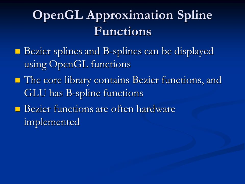 OpenGL Approximation Spline Functions Bezier splines and B-splines can be displayed using OpenGL functions Bezier splines and B-splines can be display