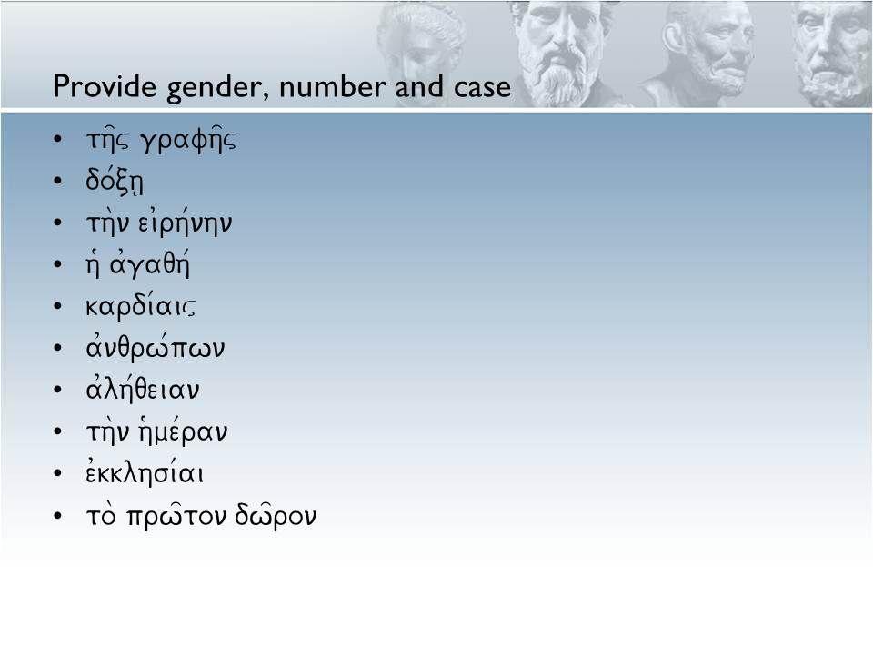 Provide gender, number and case th=v grafh=v do/ch| th\n ei0rh/nhn h9 a0gaqh/ kardi/aiv a0nqrw/pwn a0lh/qeian th\n h(me/ran e0kklhsi/ai to\ prw=ton dw=ron