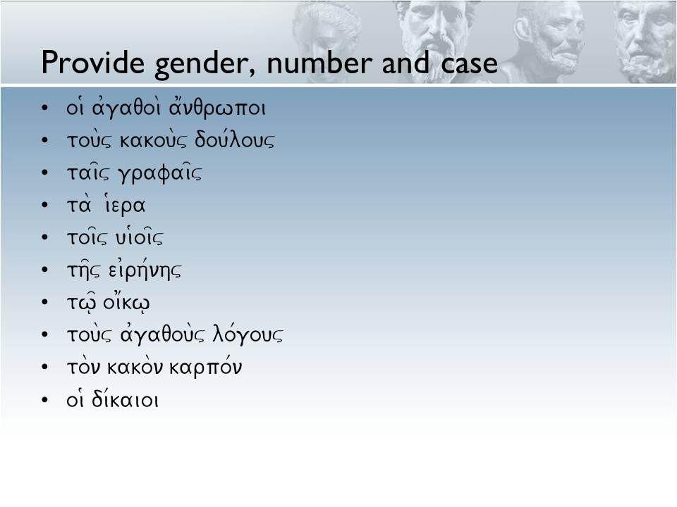 Provide gender, number and case oi9 a0gaqoi\ a1nqrwpoi tou\v kakou\v dou/louv tai=v grafai=v ta\ i9era toi=v ui9oi=v th=v ei0rh/nhv tw=| oi1kw| tou\v a0gaqou\v lo/gouv to\n kako\n karpo/n oi9 di/kaioi