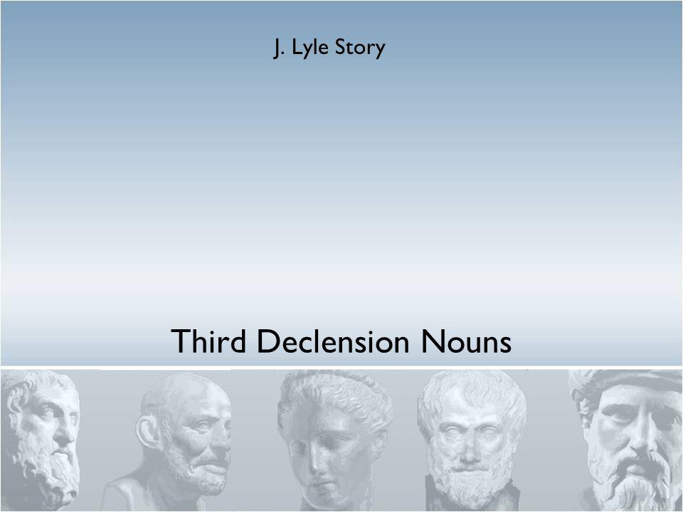Third Declension Nouns J. Lyle Story
