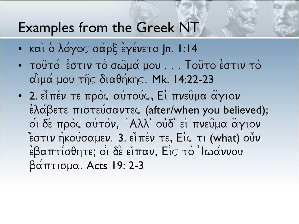 Examples from the Greek NT kai\ o( lo/gov sa\rc e0ge/neto Jn. 1:14 tou=to/ e0stin to\ sw=ma/ mou... Tou=to e0stin to\ ai{ma/ mou th=v diaqh/khv. Mk. 1