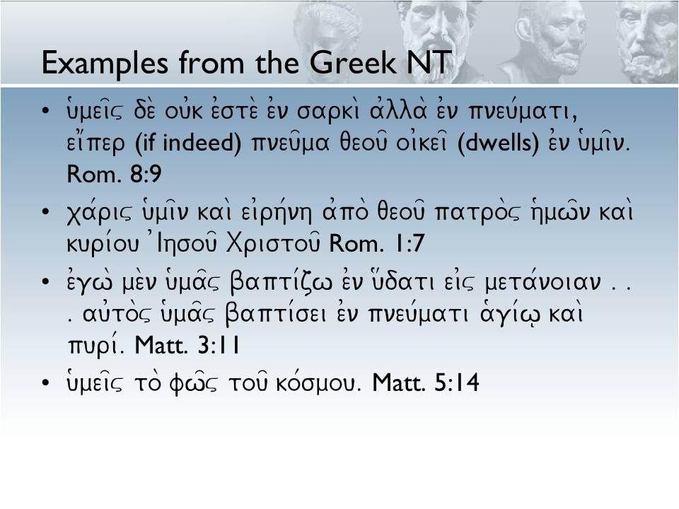 Examples from the Greek NT u(mei=v de\ ou0k e0ste\ e0n sarki\ a0lla\ e0n pneu/mati, ei1per (if indeed) pneu=ma qeou= oi0kei= (dwells) e0n u(mi=n. Rom.