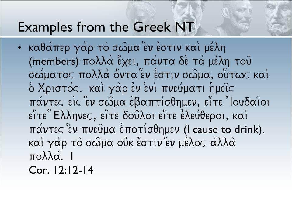 Examples from the Greek NT kaqa/per ga\r to\ sw=ma e#n e0stin kai\ me/lh (members) polla\ e1xei, pa/nta de\ ta\ me/lh tou= sw/matov polla\ o1nta e#n e0stin sw=ma, ou#twv kai\ o( Xristo/v.
