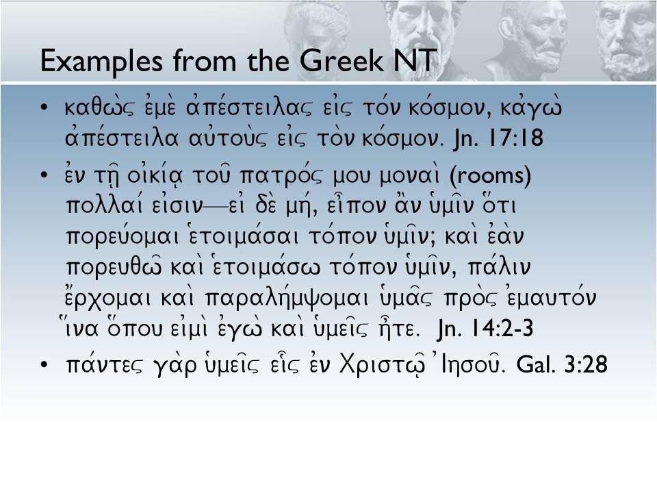 Examples from the Greek NT kaqw\v e0me\ a0pe/steilav ei0v to/n ko/smon, ka0gw\ a0pe/steila au0tou\v ei0v to\n ko/smon. Jn. 17:18 e0n th=| oi0ki/a| tou