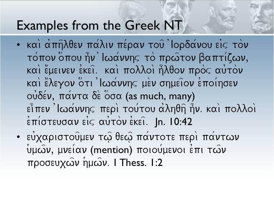 Examples from the Greek NT kai\ a0ph=lqen pa/lin pe/ran tou= 0Iorda/nou ei0v to\n to/pon o#pou h]n )Iwa/nnhv to\ prw=ton bapti/zwn, kai\ e1meinen e0kei=.