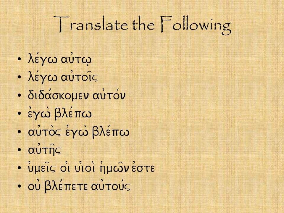 Translate the Following le/gw au0tw| le/gw au0toi=v dida/skomen au0to/n e0gw\ ble/pw au0to\v e0gw\ ble/pw au0th=v u(mei=v oi( ui(oi\ h(mw=n e0ste ou0 ble/pete au0tou/v