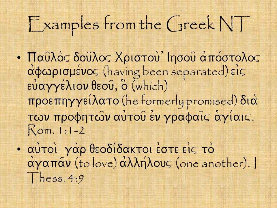 Examples from the Greek NT Pau=lo\v dou=lov Xristou\ )Ihsou= a0po/stolov a0fwrisme/nov (having been separated) ei0v eu0agge/lion qeou=, o$ (which) proephggei/lato (he formerly promised) dia\ twn profhtw=n au0tou= e0n grafai=v a(gi/aiv.
