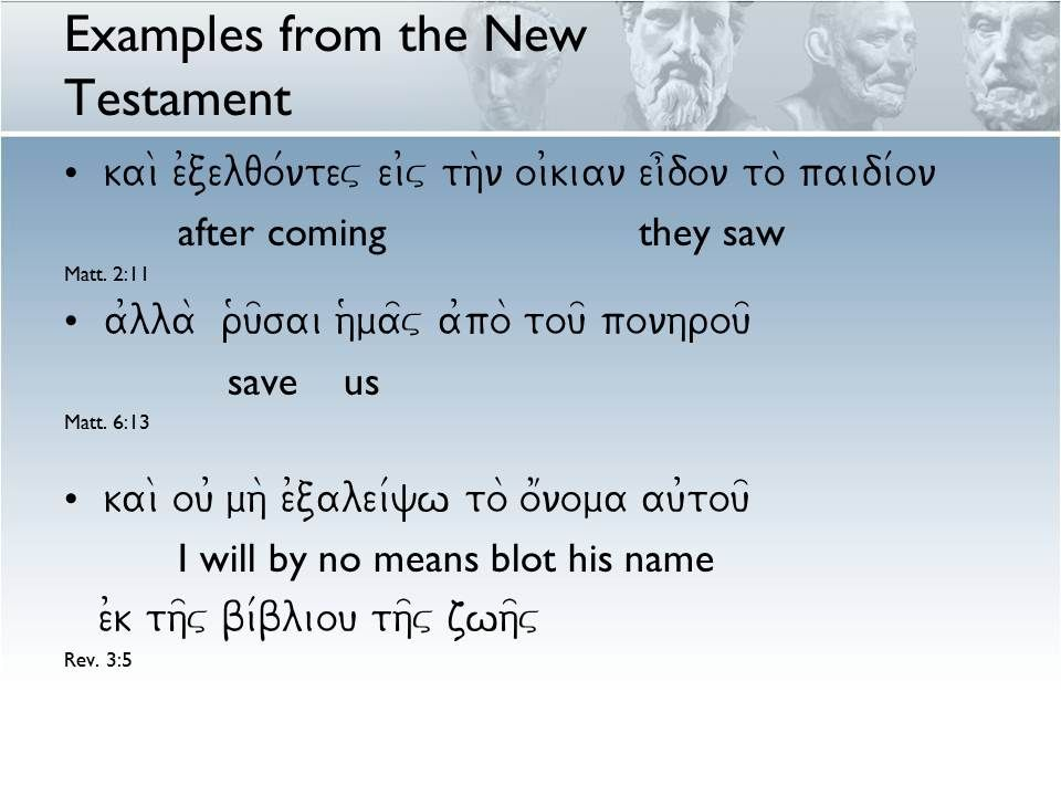 Examples from the New Testament kai\ e0celqo/ntev ei0v th\n oi0kian ei]don to\ paidi/on after coming they saw Matt. 2:11 a0lla\ r(u=sai h(ma=v a0po\ t