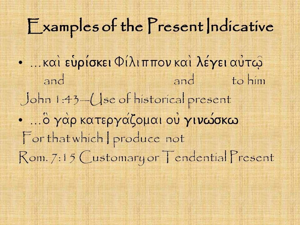 Examples of the Present Indicative o( pisteu/wn ei0v to\n ui9o\n e1xei zwh\n ai0w/nion The one who believes in the Son life eternal John 3:36 Descriptive present kai\ ou0dei\v ba/llei oi]non ne/on ei0v a0skou/v palaiou/v And no one new wine into old wineskins Lk.