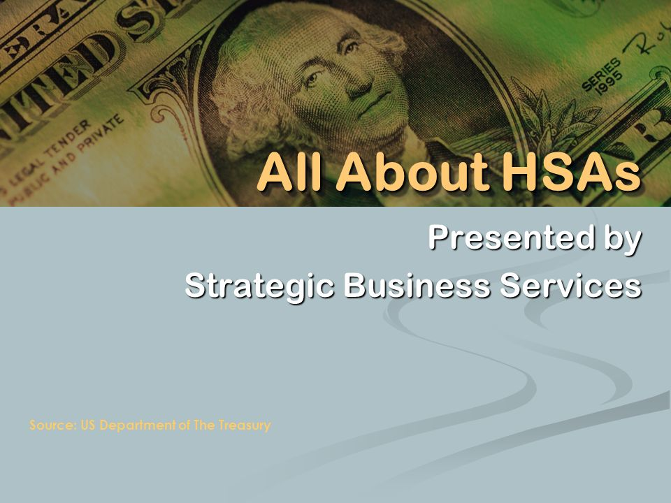 Presented by Strategic Business Services Source: US Department of The Treasury All About HSAs