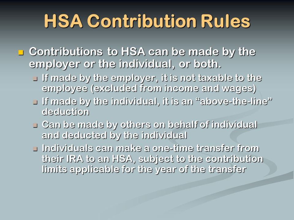 HSA Contribution Rules Contributions to HSA can be made by the employer or the individual, or both.