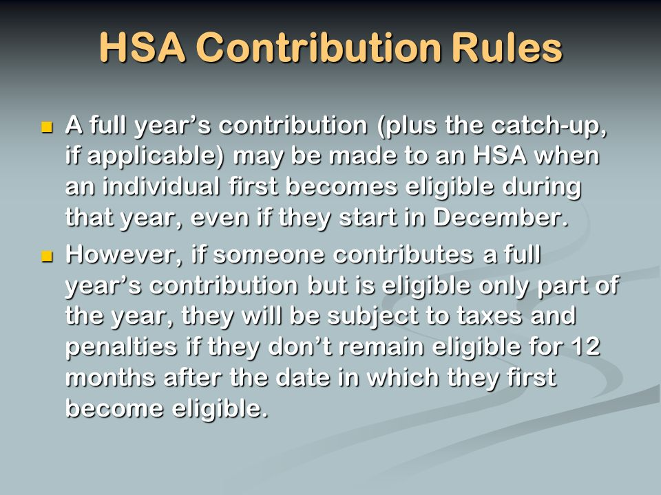HSA Contribution Rules A full years contribution (plus the catch-up, if applicable) may be made to an HSA when an individual first becomes eligible during that year, even if they start in December.