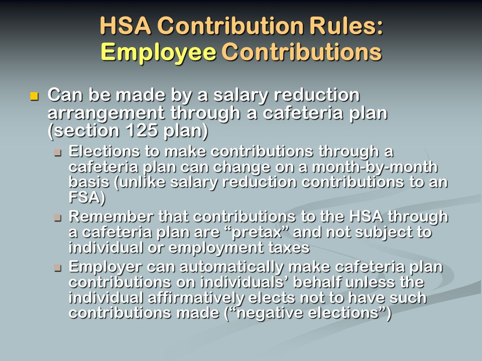 HSA Contribution Rules: Employee Contributions Can be made by a salary reduction arrangement through a cafeteria plan (section 125 plan) Can be made by a salary reduction arrangement through a cafeteria plan (section 125 plan) Elections to make contributions through a cafeteria plan can change on a month-by-month basis (unlike salary reduction contributions to an FSA) Elections to make contributions through a cafeteria plan can change on a month-by-month basis (unlike salary reduction contributions to an FSA) Remember that contributions to the HSA through a cafeteria plan are pretax and not subject to individual or employment taxes Remember that contributions to the HSA through a cafeteria plan are pretax and not subject to individual or employment taxes Employer can automatically make cafeteria plan contributions on individuals behalf unless the individual affirmatively elects not to have such contributions made (negative elections) Employer can automatically make cafeteria plan contributions on individuals behalf unless the individual affirmatively elects not to have such contributions made (negative elections)