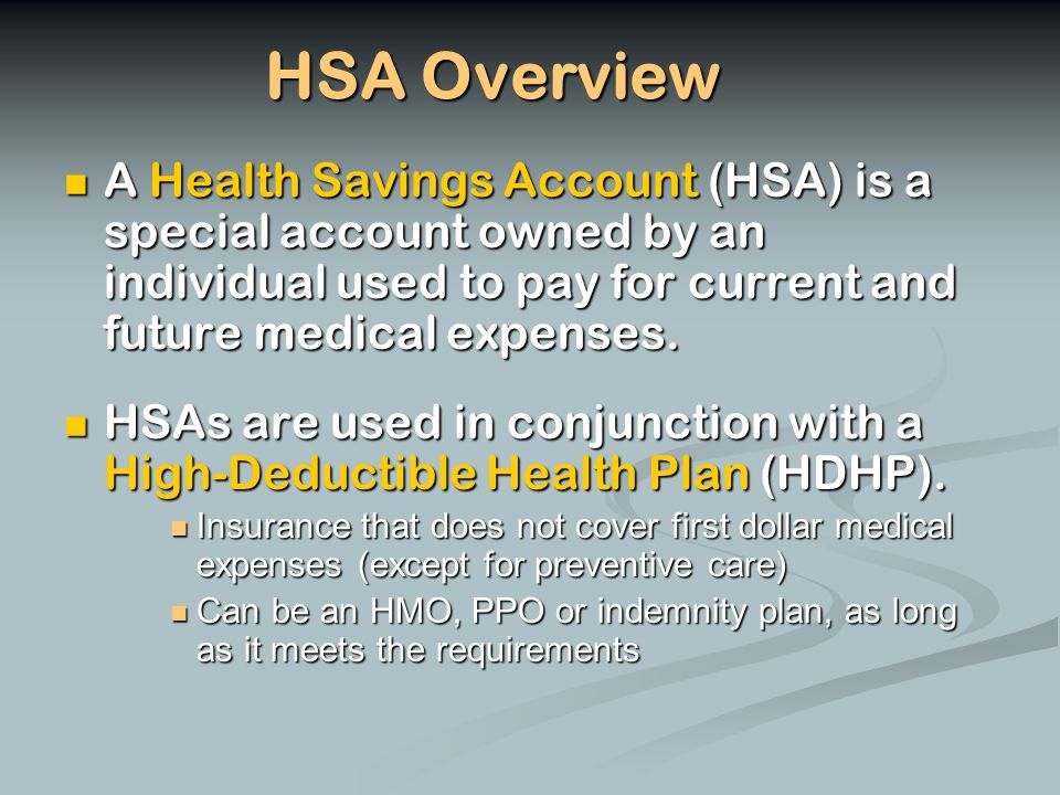 HSA Overview A Health Savings Account (HSA) is a special account owned by an individual used to pay for current and future medical expenses.