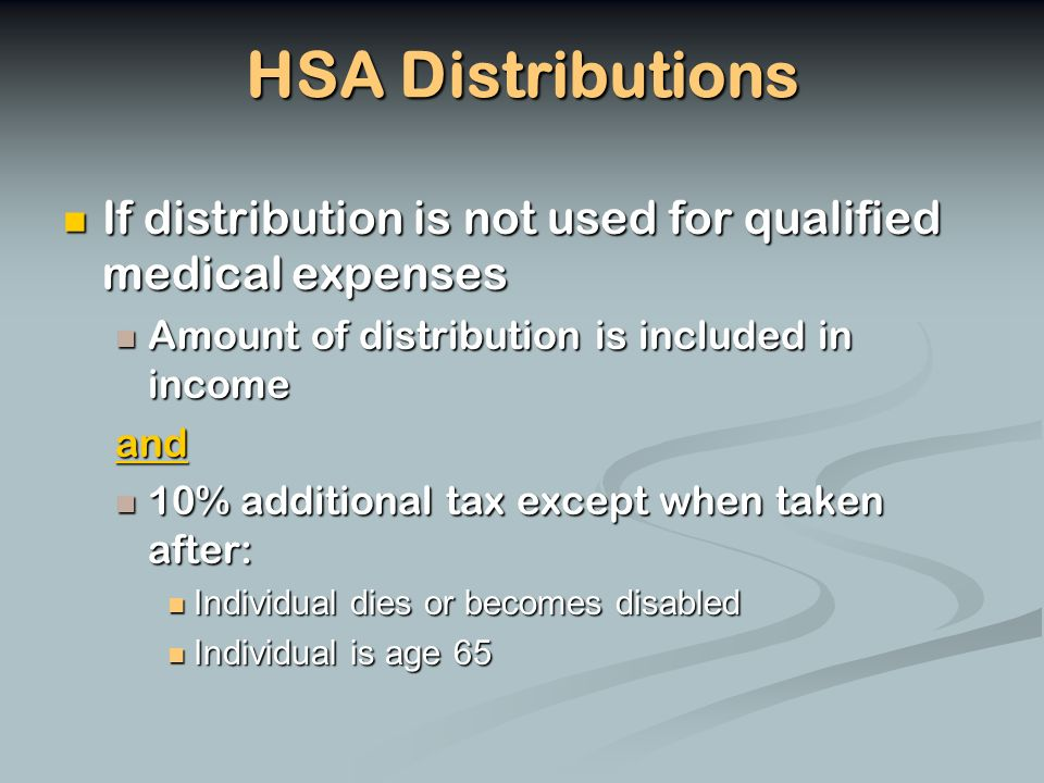 HSA Distributions If distribution is not used for qualified medical expenses If distribution is not used for qualified medical expenses Amount of distribution is included in income Amount of distribution is included in incomeand 10% additional tax except when taken after: 10% additional tax except when taken after: Individual dies or becomes disabled Individual dies or becomes disabled Individual is age 65 Individual is age 65