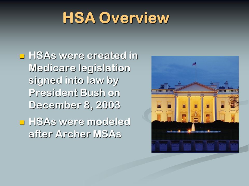 HSA Overview HSAs were created in Medicare legislation signed into law by President Bush on December 8, 2003 HSAs were created in Medicare legislation signed into law by President Bush on December 8, 2003 HSAs were modeled after Archer MSAs HSAs were modeled after Archer MSAs