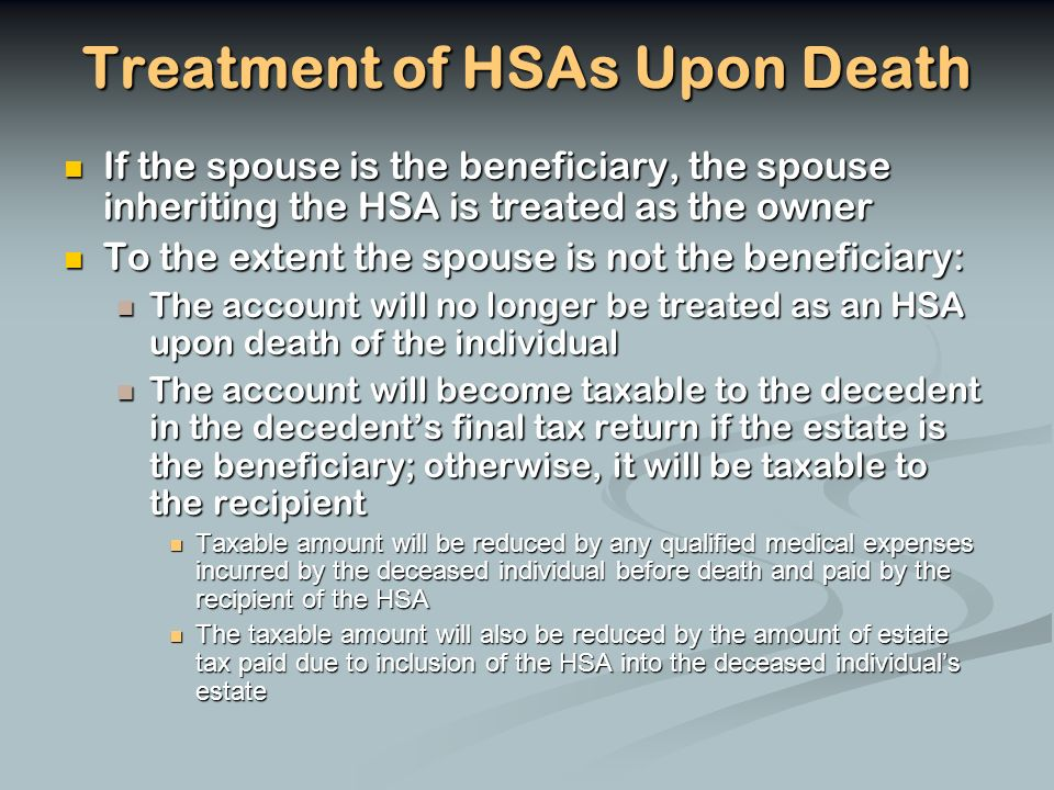 Treatment of HSAs Upon Death If the spouse is the beneficiary, the spouse inheriting the HSA is treated as the owner If the spouse is the beneficiary, the spouse inheriting the HSA is treated as the owner To the extent the spouse is not the beneficiary: To the extent the spouse is not the beneficiary: The account will no longer be treated as an HSA upon death of the individual The account will no longer be treated as an HSA upon death of the individual The account will become taxable to the decedent in the decedents final tax return if the estate is the beneficiary; otherwise, it will be taxable to the recipient The account will become taxable to the decedent in the decedents final tax return if the estate is the beneficiary; otherwise, it will be taxable to the recipient Taxable amount will be reduced by any qualified medical expenses incurred by the deceased individual before death and paid by the recipient of the HSA Taxable amount will be reduced by any qualified medical expenses incurred by the deceased individual before death and paid by the recipient of the HSA The taxable amount will also be reduced by the amount of estate tax paid due to inclusion of the HSA into the deceased individuals estate The taxable amount will also be reduced by the amount of estate tax paid due to inclusion of the HSA into the deceased individuals estate
