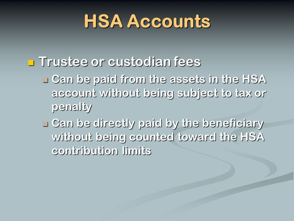 HSA Accounts Trustee or custodian fees Trustee or custodian fees Can be paid from the assets in the HSA account without being subject to tax or penalty Can be paid from the assets in the HSA account without being subject to tax or penalty Can be directly paid by the beneficiary without being counted toward the HSA contribution limits Can be directly paid by the beneficiary without being counted toward the HSA contribution limits