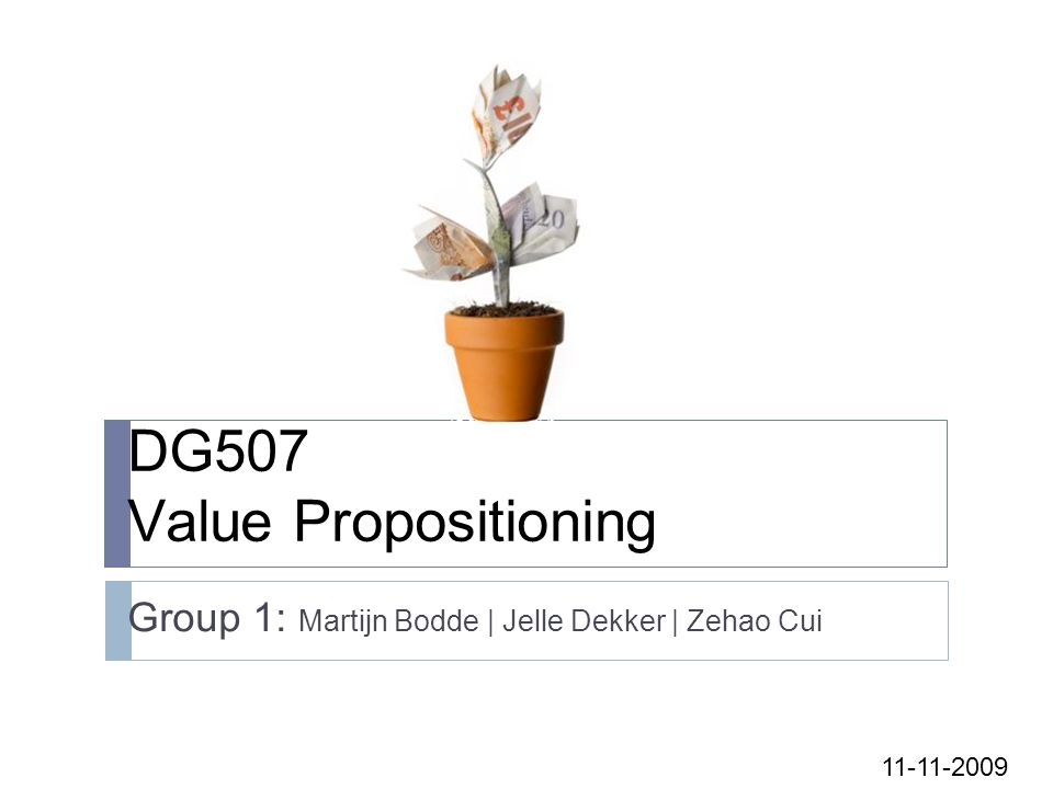 DG507 Value Propositioning Group 1: Martijn Bodde | Jelle Dekker | Zehao Cui 11-11-2009