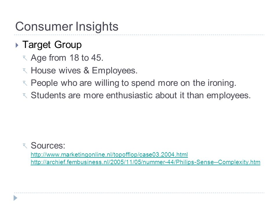Consumer Insights Target Group Age from 18 to 45. House wives & Employees. People who are willing to spend more on the ironing. Students are more enth