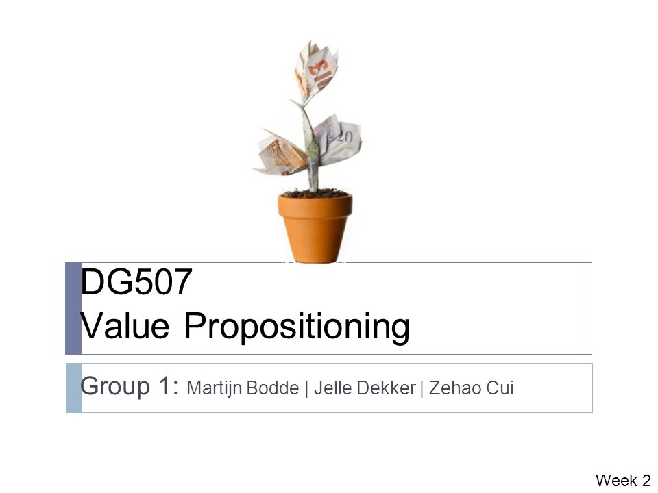 DG507 Value Propositioning Group 1: Martijn Bodde | Jelle Dekker | Zehao Cui Week 2