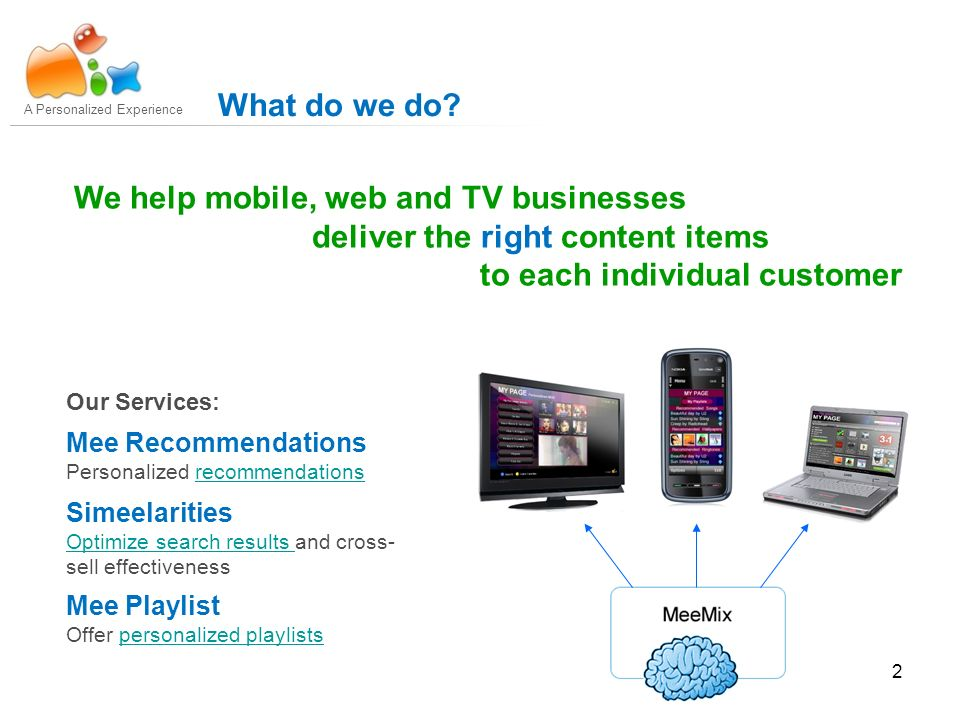 2 We help mobile, web and TV businesses deliver the right content items to each individual customer A Personalized Experience What do we do.