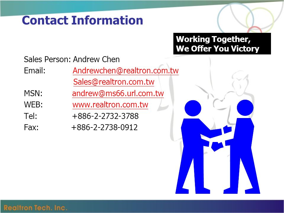 Contact Information Sales Person: Andrew Chen Email: Andrewchen@realtron.com.twAndrewchen@realtron.com.tw Sales@realtron.com.tw MSN: andrew@ms66.url.com.twandrew@ms66.url.com.tw WEB: www.realtron.com.twwww.realtron.com.tw Tel: +886-2-2732-3788 Fax: +886-2-2738-0912 Working Together, We Offer You Victory