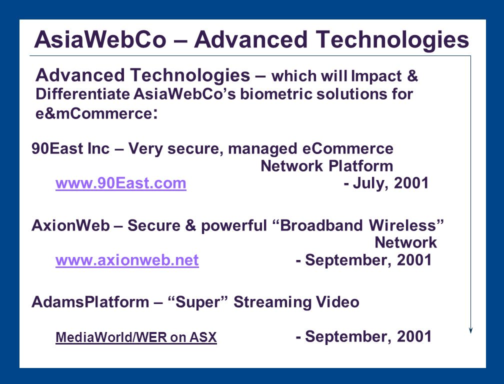 AsiaWebCo – e/m Commerce Solution Partners McMullan Bros: - Legal Discovery/Document Management (Tacitus) - Fund Administration (GPEN) - Insurance Claims (GClaim) Big Time Media: - Distance Learning - Secure Video Conferencing - Impulse Buying 90East Inc: - Virtual Banking - Virtual Shopping - Virtual Stock & Bond Trading