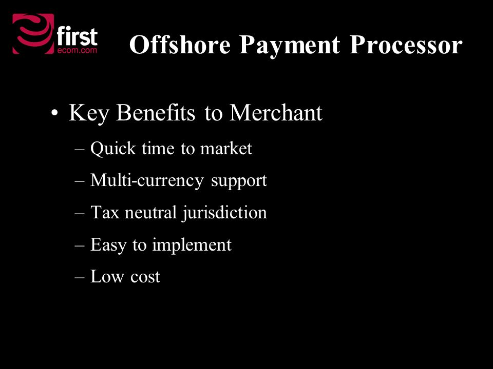 Key Benefits to Merchant –Quick time to market –Multi-currency support –Tax neutral jurisdiction –Easy to implement –Low cost Offshore Payment Processor