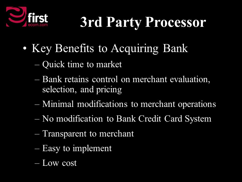 Key Benefits to Acquiring Bank –Quick time to market –Bank retains control on merchant evaluation, selection, and pricing –Minimal modifications to me