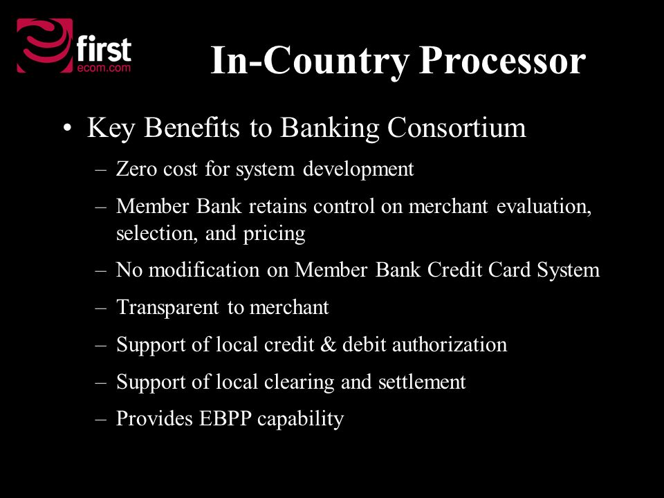 Key Benefits to Banking Consortium –Zero cost for system development –Member Bank retains control on merchant evaluation, selection, and pricing –No m