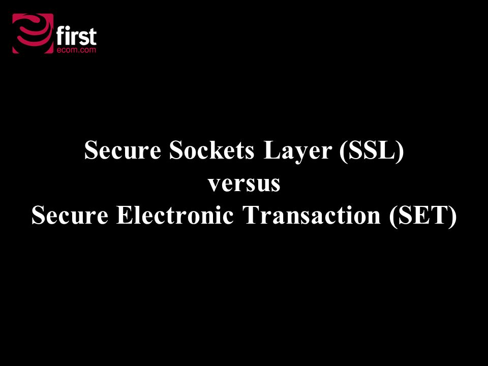 Secure Sockets Layer (SSL) versus Secure Electronic Transaction (SET)
