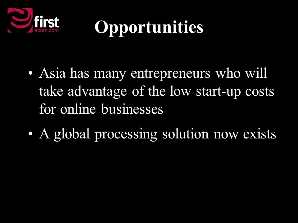 Opportunities Asia has many entrepreneurs who will take advantage of the low start-up costs for online businesses A global processing solution now exists