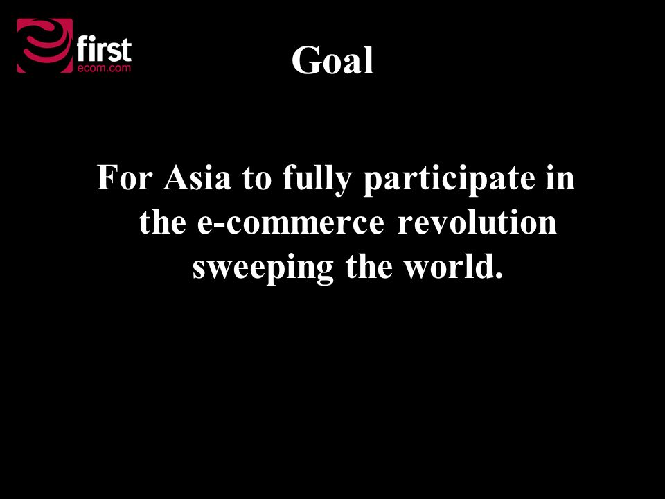 Goal For Asia to fully participate in the e-commerce revolution sweeping the world.
