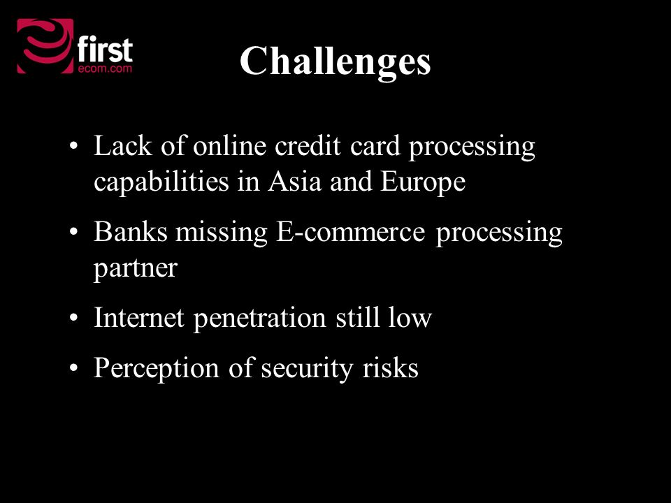 Challenges Lack of online credit card processing capabilities in Asia and Europe Banks missing E-commerce processing partner Internet penetration still low Perception of security risks
