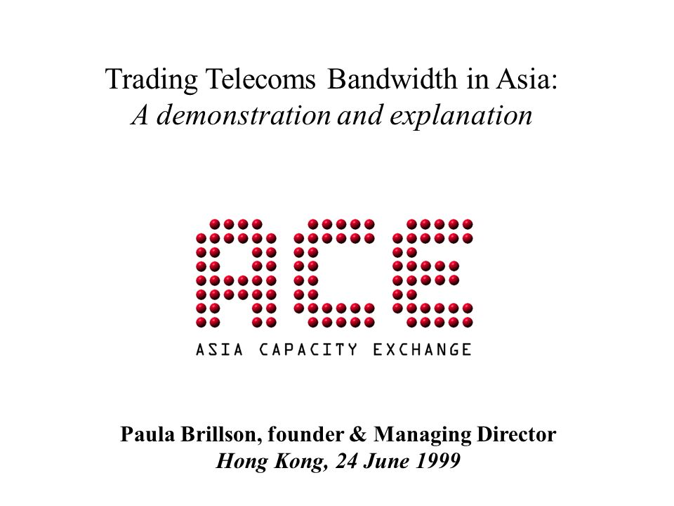 Trading Telecoms Bandwidth in Asia: A demonstration and explanation Paula Brillson, founder & Managing Director Hong Kong, 24 June 1999