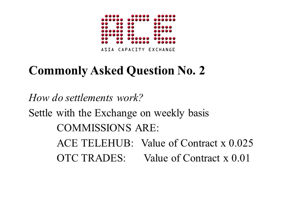 Commonly Asked Question No. 2 How do settlements work? Settle with the Exchange on weekly basis COMMISSIONS ARE: ACE TELEHUB: Value of Contract x 0.02