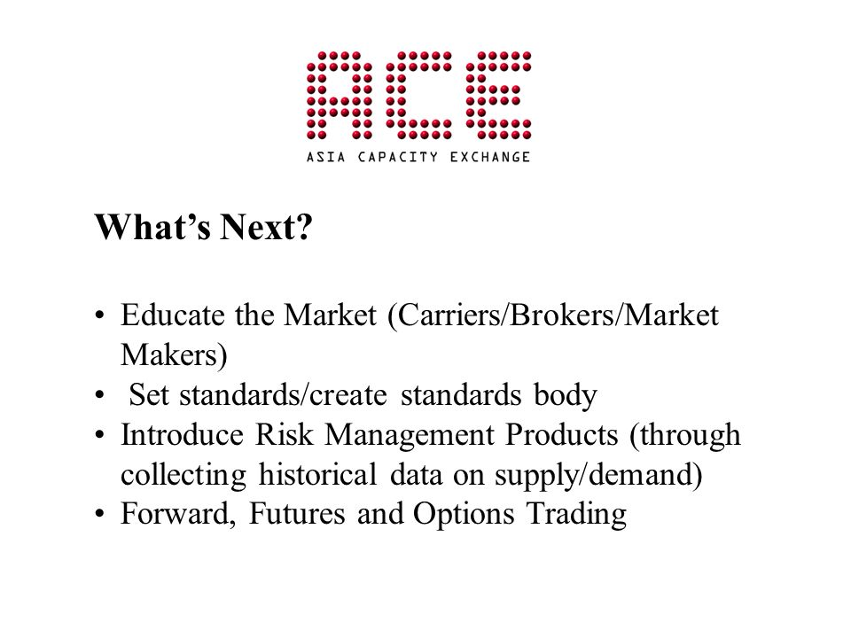 Whats Next? Educate the Market (Carriers/Brokers/Market Makers) Set standards/create standards body Introduce Risk Management Products (through collec
