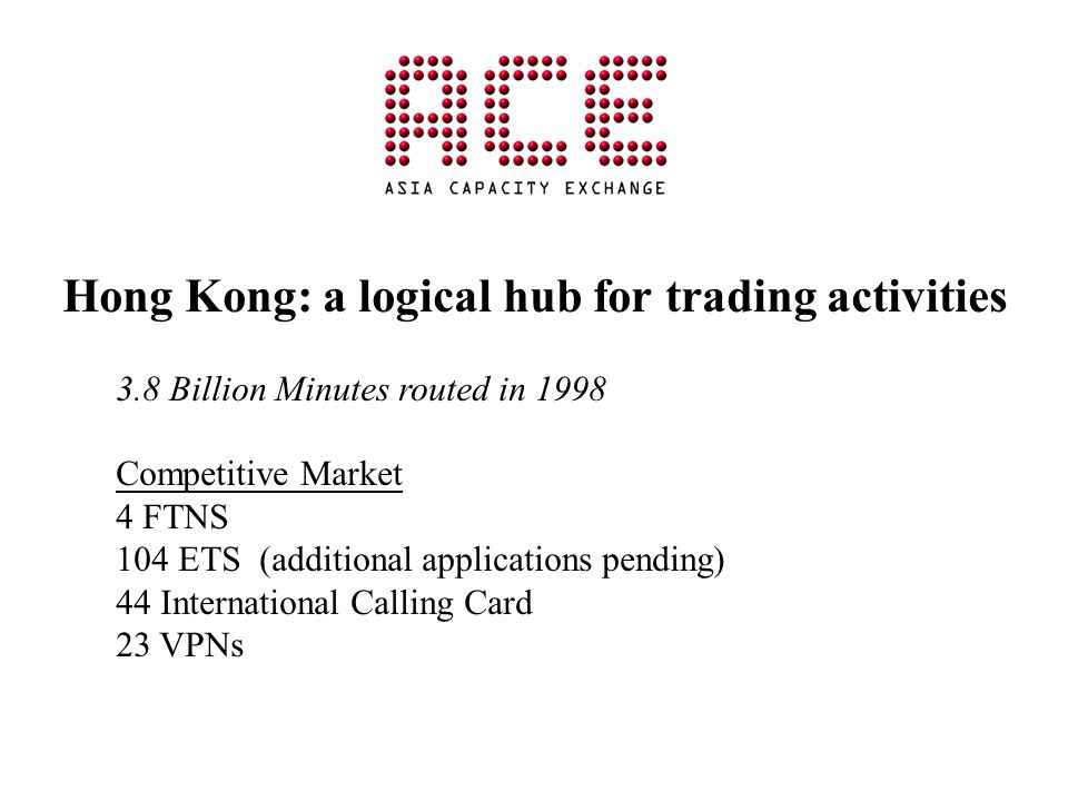Hong Kong: a logical hub for trading activities 3.8 Billion Minutes routed in 1998 Competitive Market 4 FTNS 104 ETS (additional applications pending) 44 International Calling Card 23 VPNs