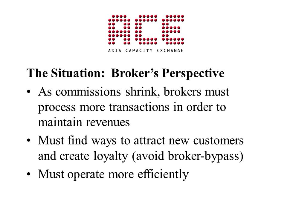 The Situation: Brokers Perspective As commissions shrink, brokers must process more transactions in order to maintain revenues Must find ways to attract new customers and create loyalty (avoid broker-bypass) Must operate more efficiently