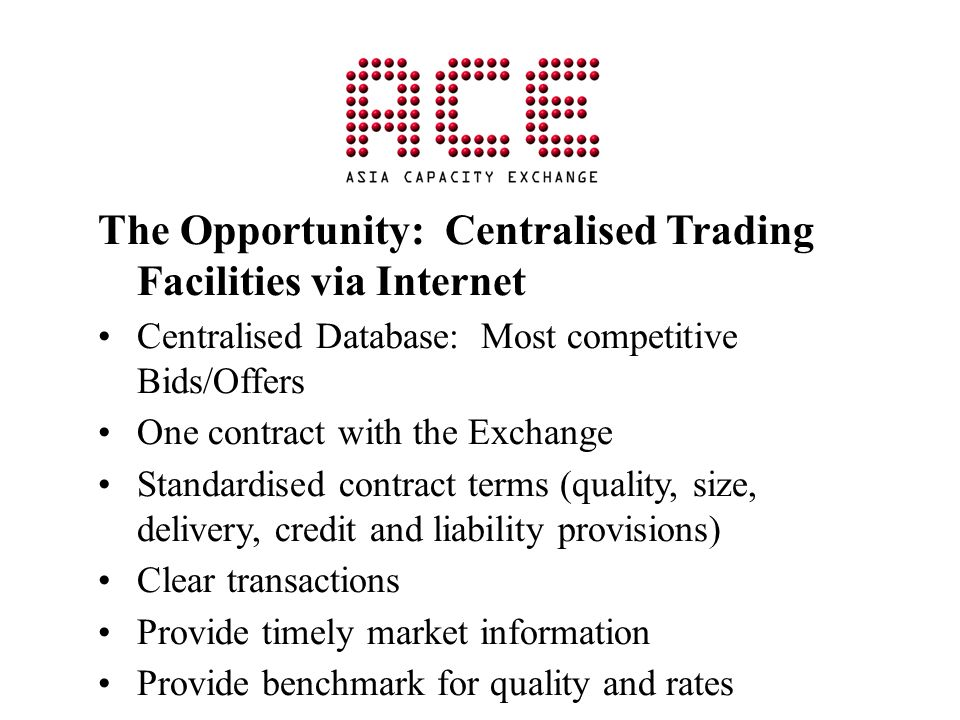 The Opportunity: Centralised Trading Facilities via Internet Centralised Database: Most competitive Bids/Offers One contract with the Exchange Standar
