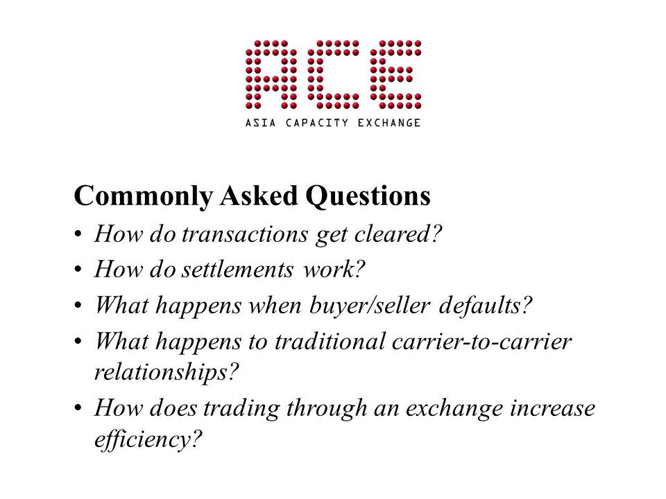 Commonly Asked Questions How do transactions get cleared? How do settlements work? What happens when buyer/seller defaults? What happens to traditiona