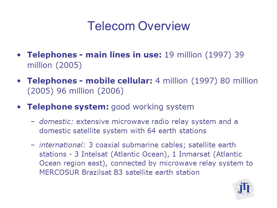 Telecom Overview Telephones - main lines in use: 19 million (1997) 39 million (2005) Telephones - mobile cellular: 4 million (1997) 80 million (2005) 96 million (2006) Telephone system: good working system –domestic: extensive microwave radio relay system and a domestic satellite system with 64 earth stations –international: 3 coaxial submarine cables; satellite earth stations - 3 Intelsat (Atlantic Ocean), 1 Inmarsat (Atlantic Ocean region east), connected by microwave relay system to MERCOSUR Brazilsat B3 satellite earth station