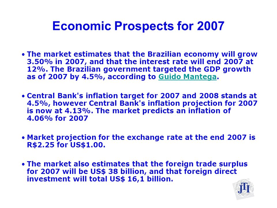 Economic Prospects for 2007 The market estimates that the Brazilian economy will grow 3.50% in 2007, and that the interest rate will end 2007 at 12%.
