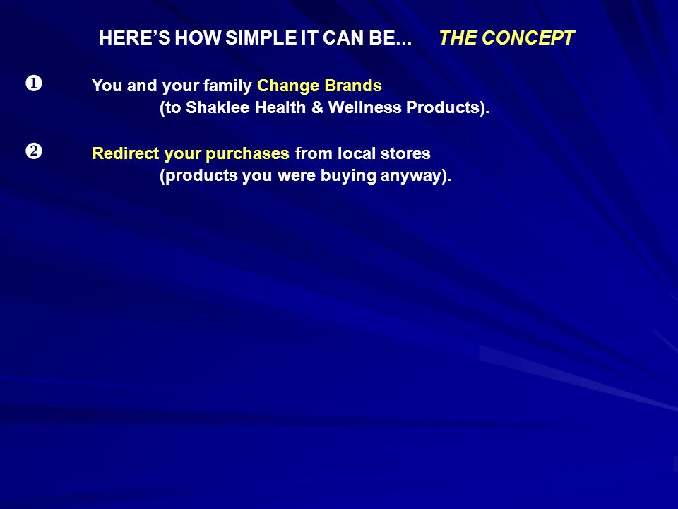 HERES HOW SIMPLE IT CAN BE...THE CONCEPT You and your family Change Brands (to Shaklee Health & Wellness Products). Redirect your purchases from local