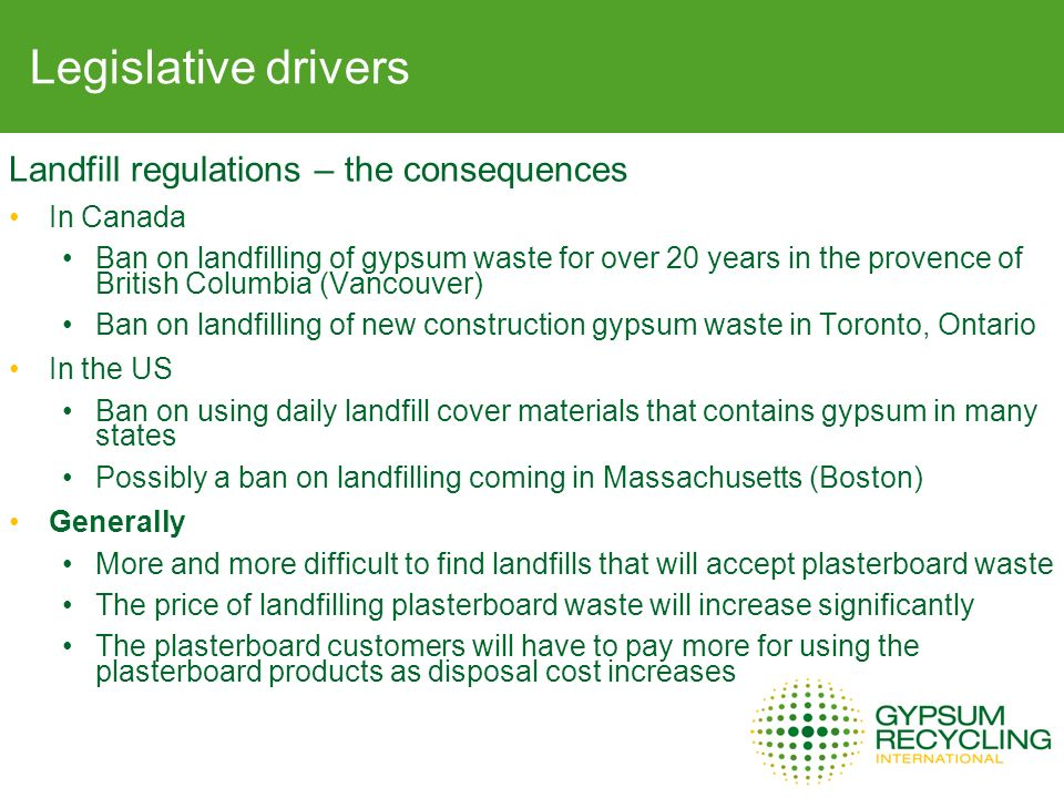 Legislative drivers Landfill regulations – the consequences In Canada Ban on landfilling of gypsum waste for over 20 years in the provence of British Columbia (Vancouver) Ban on landfilling of new construction gypsum waste in Toronto, Ontario In the US Ban on using daily landfill cover materials that contains gypsum in many states Possibly a ban on landfilling coming in Massachusetts (Boston) Generally More and more difficult to find landfills that will accept plasterboard waste The price of landfilling plasterboard waste will increase significantly The plasterboard customers will have to pay more for using the plasterboard products as disposal cost increases